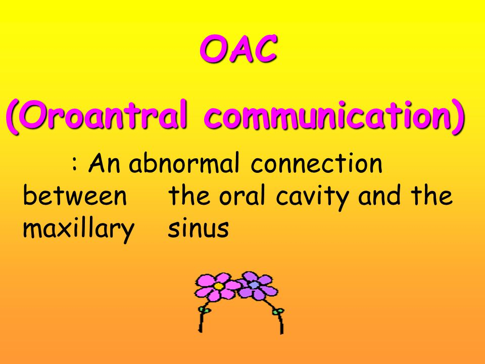 OAC (Oroantral communication) : An abnormal connection between the oral cavity and the maxillary sinus