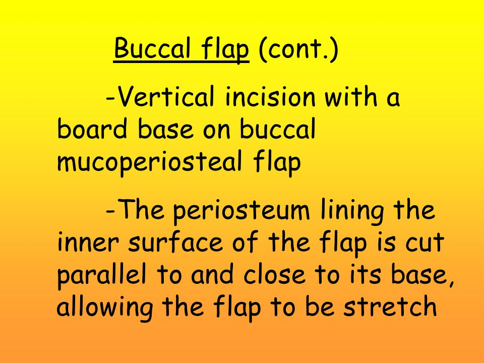 Buccal flap (cont.) -Vertical incision with a board base on buccal mucoperiosteal flap -The periosteum lining the inner surface of the flap is cut parallel to and close to its base, allowing the flap to be stretch