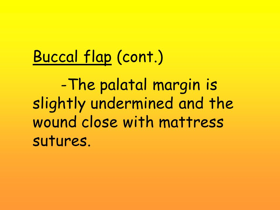 Buccal flap (cont.) -The palatal margin is slightly undermined and the wound close with mattress sutures.