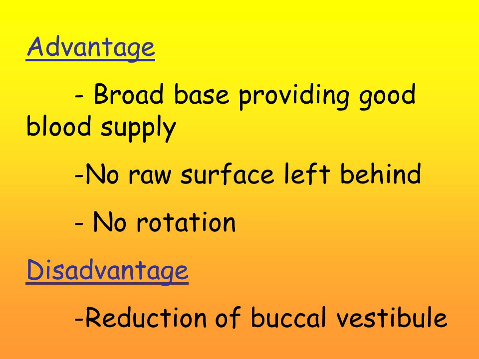 Advantage - Broad base providing good blood supply -No raw surface left behind - No rotation Disadvantage -Reduction of buccal vestibule