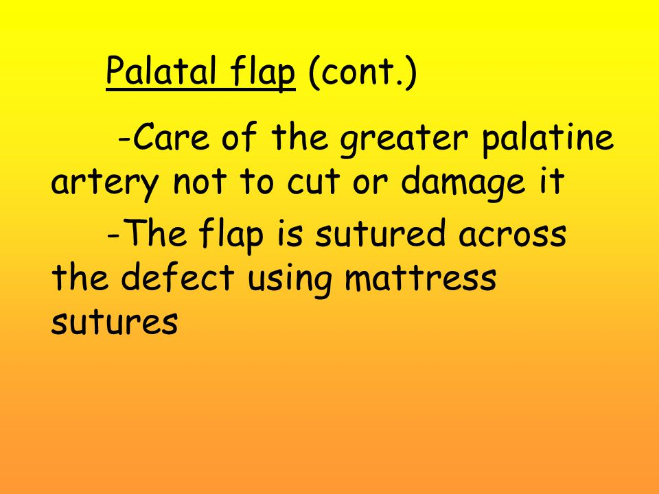 Palatal flap (cont.) -Care of the greater palatine artery not to cut or damage it -The flap is sutured across the defect using mattress sutures