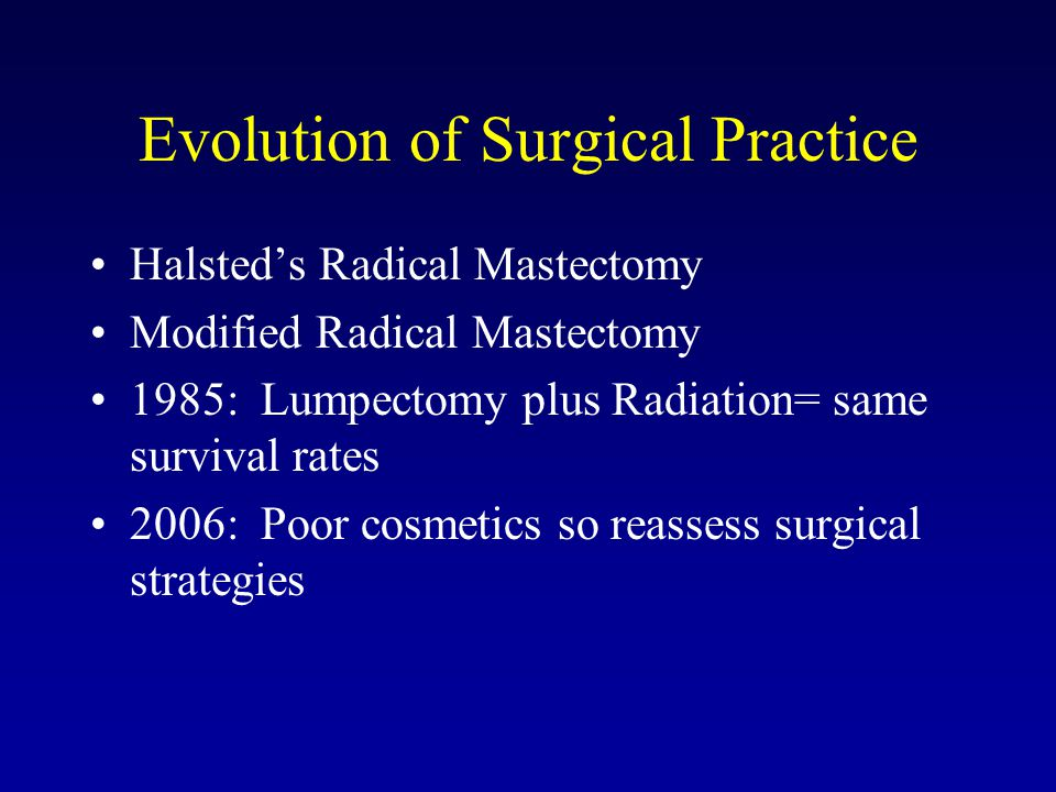Evolution of Surgical Practice Halsted's Radical Mastectomy Modified Radical Mastectomy 1985: Lumpectomy plus Radiation= same survival rates 2006: Poo