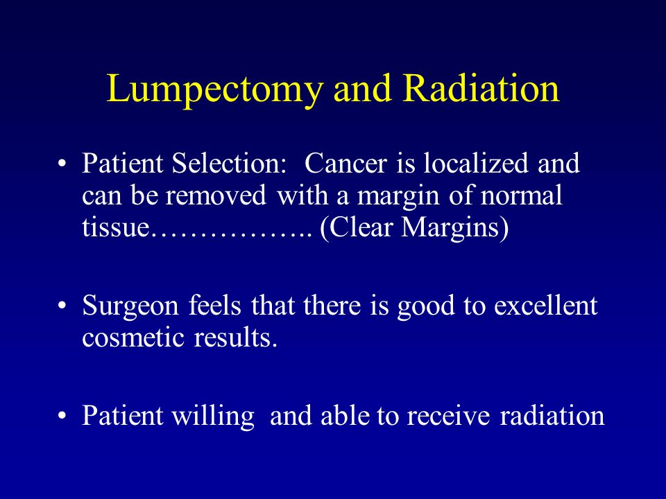 Lumpectomy and Radiation Patient Selection: Cancer is localized and can be removed with a margin of normal tissue…………….. (Clear Margins) Surgeon feels