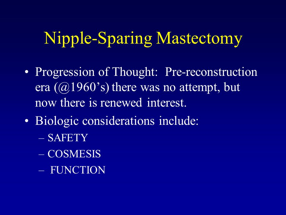 Nipple-Sparing Mastectomy Progression of Thought: Pre-reconstruction era (@1960's) there was no attempt, but now there is renewed interest. Biologic c