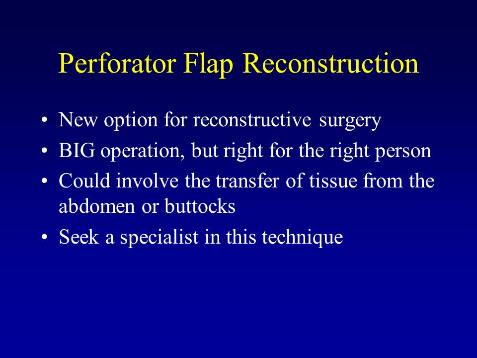 Perforator Flap Reconstruction New option for reconstructive surgery BIG operation, but right for the right person Could involve the transfer of tissu