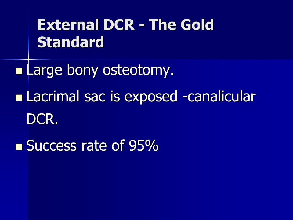 External DCR - The Gold Standard Large bony osteotomy. Large bony osteotomy. Lacrimal sac is exposed -canalicular DCR. Lacrimal sac is exposed -canali