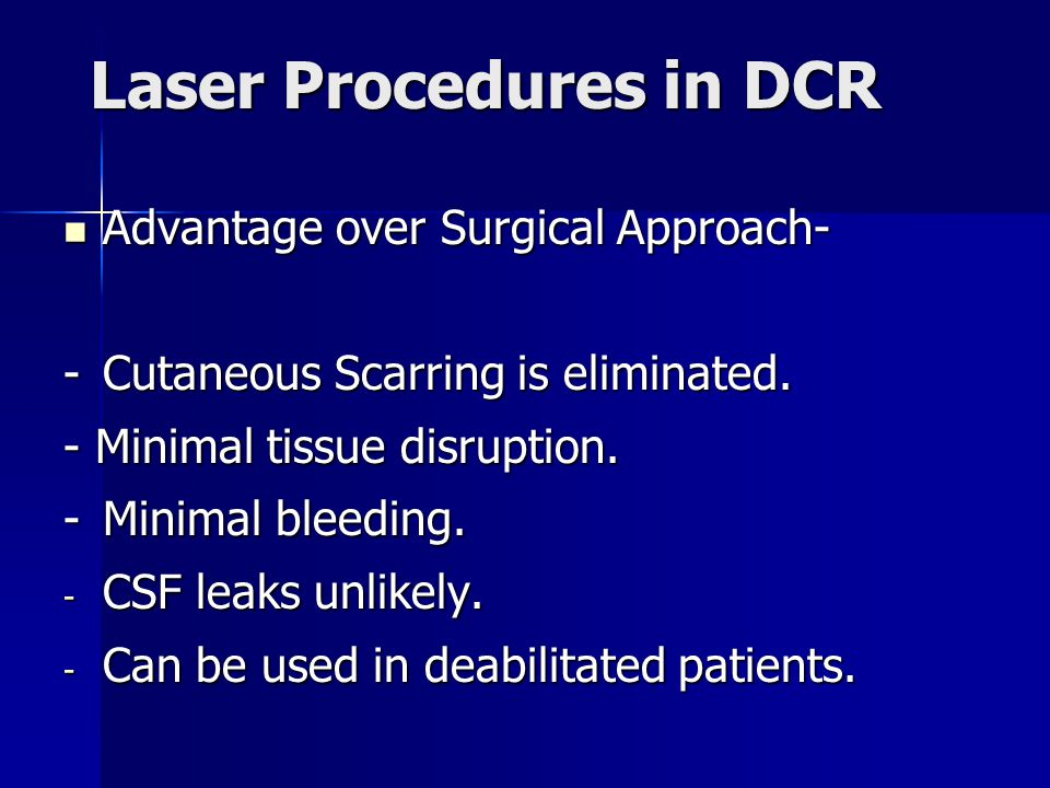 Laser Procedures in DCR Advantage over Surgical Approach- Advantage over Surgical Approach- -Cutaneous Scarring is eliminated. - Minimal tissue disrup