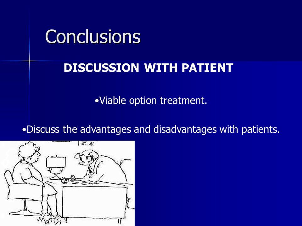 Conclusions DISCUSSION WITH PATIENT Viable option treatment. Discuss the advantages and disadvantages with patients.