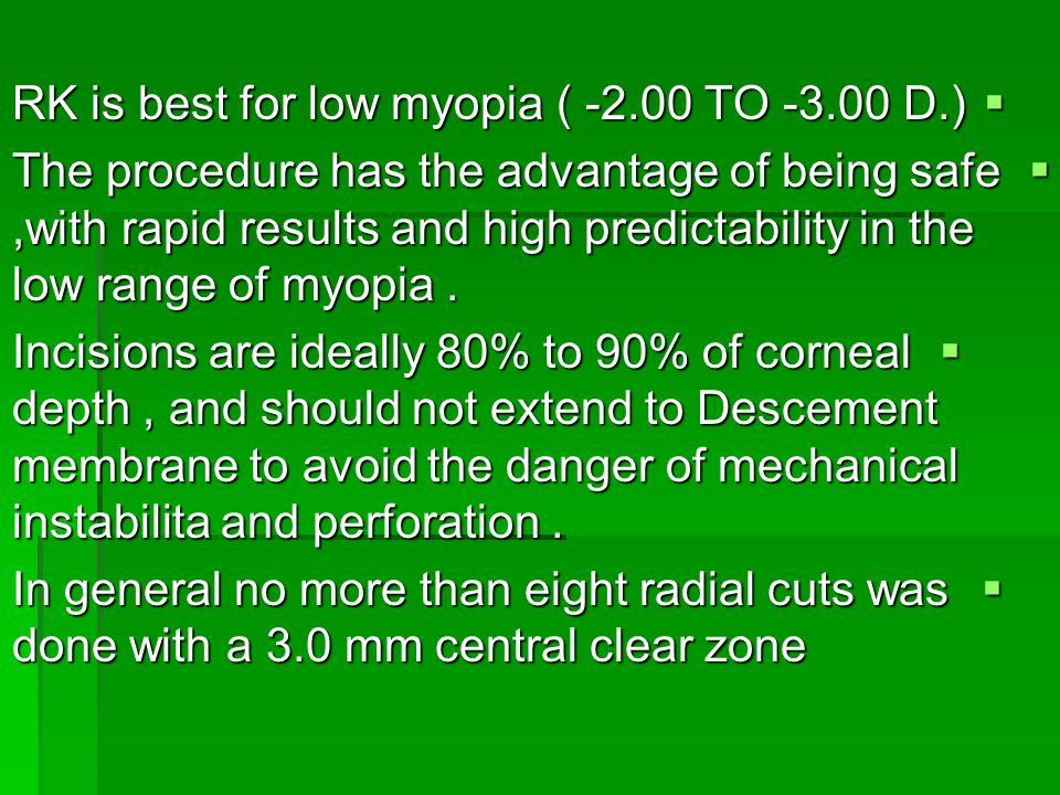  RK is best for low myopia ( -2.00 TO -3.00 D.)  The procedure has the advantage of being safe,with rapid results and high predictability in the low range of myopia.