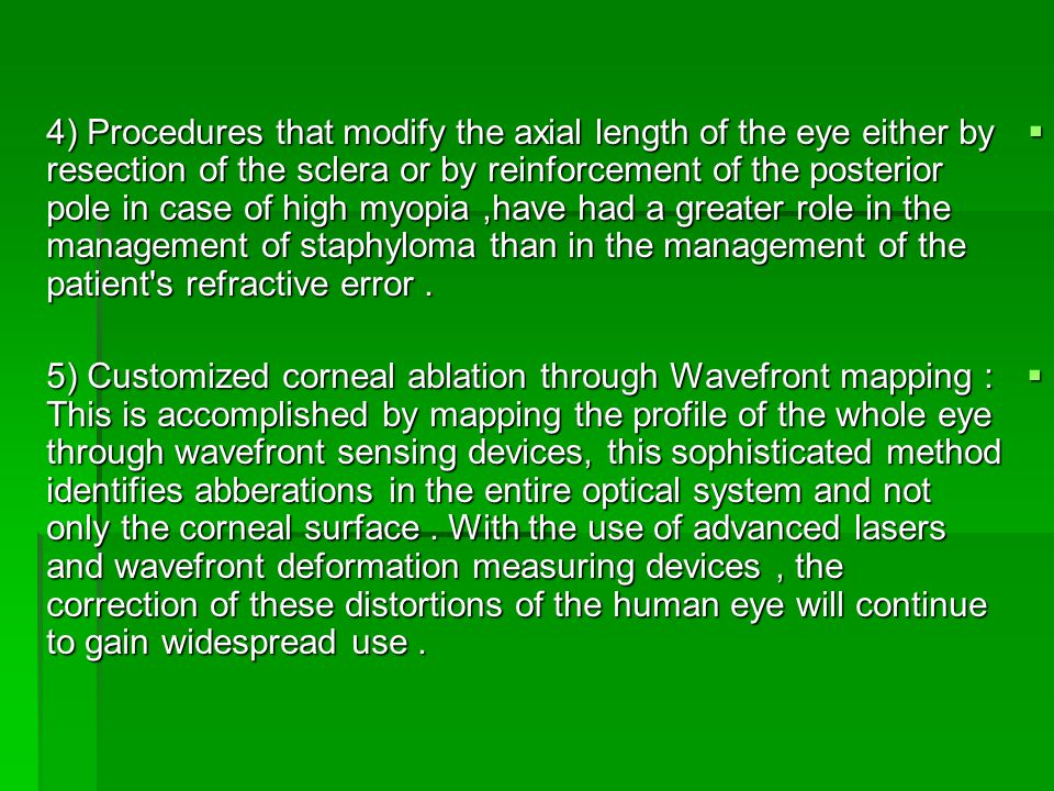  4) Procedures that modify the axial length of the eye either by resection of the sclera or by reinforcement of the posterior pole in case of high myopia,have had a greater role in the management of staphyloma than in the management of the patient s refractive error.