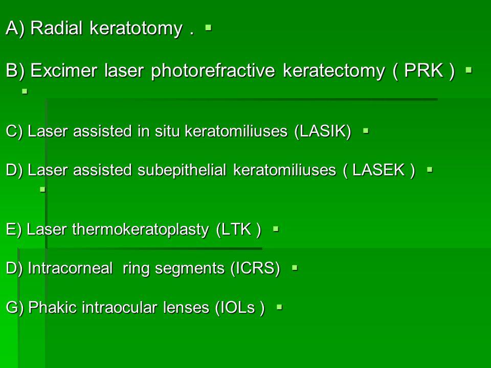  A) Radial keratotomy.  B) Excimer laser photorefractive keratectomy ( PRK )   C) Laser assisted in situ keratomiliuses (LASIK)  D) Laser assiste