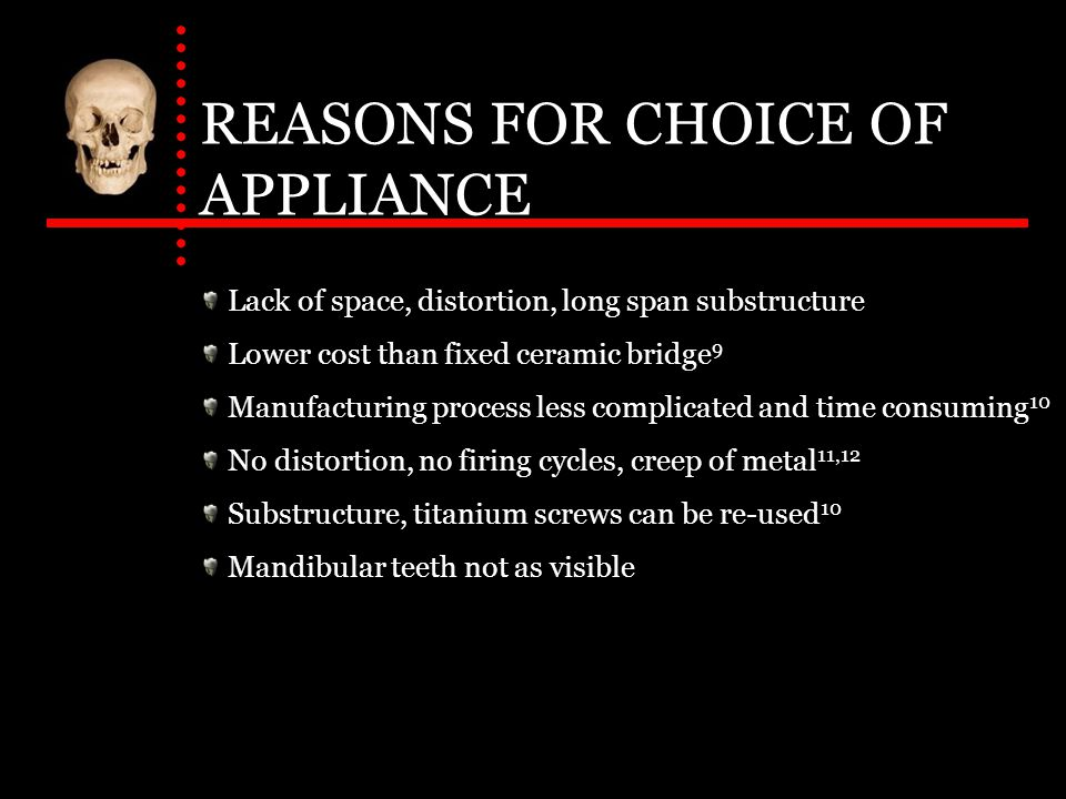 REASONS FOR CHOICE OF APPLIANCE Lack of space, distortion, long span substructure Lower cost than fixed ceramic bridge 9 Manufacturing process less complicated and time consuming 10 No distortion, no firing cycles, creep of metal 11,12 Substructure, titanium screws can be re-used 10 Mandibular teeth not as visible