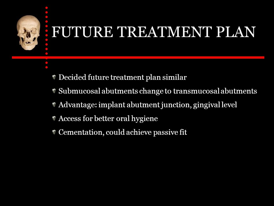 FUTURE TREATMENT PLAN Decided future treatment plan similar Submucosal abutments change to transmucosal abutments Advantage: implant abutment junction, gingival level Access for better oral hygiene Cementation, could achieve passive fit