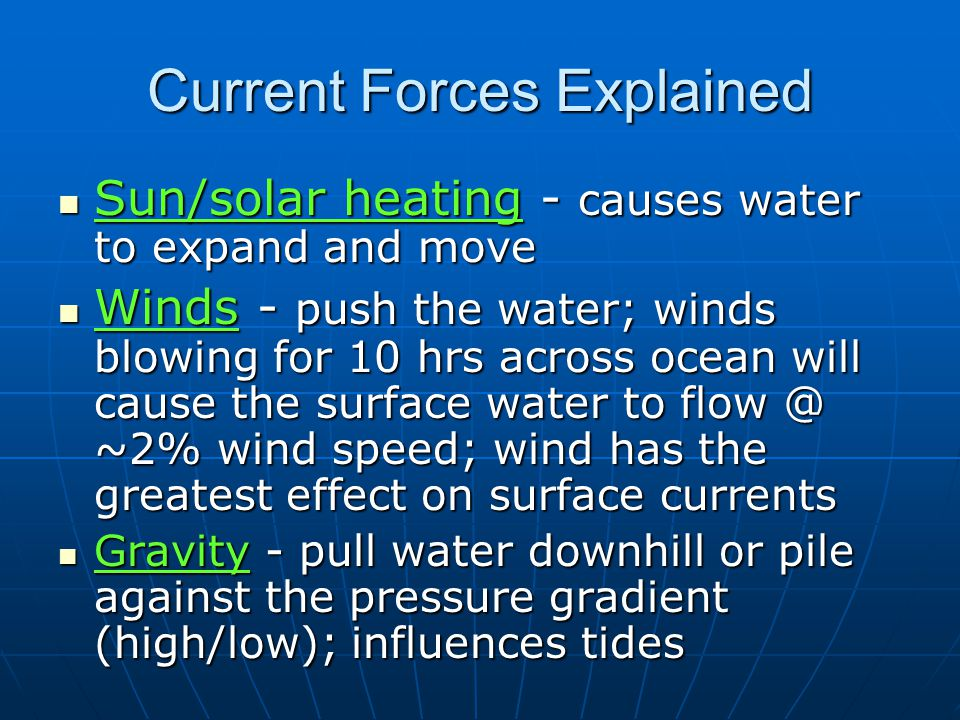 Current Forces Explained Sun/solar heating - causes water to expand and move Sun/solar heating - causes water to expand and move Winds - push the water; winds blowing for 10 hrs across ocean will cause the surface water to flow @ ~2% wind speed; wind has the greatest effect on surface currents Winds - push the water; winds blowing for 10 hrs across ocean will cause the surface water to flow @ ~2% wind speed; wind has the greatest effect on surface currents Gravity - pull water downhill or pile against the pressure gradient (high/low); influences tides Gravity - pull water downhill or pile against the pressure gradient (high/low); influences tides