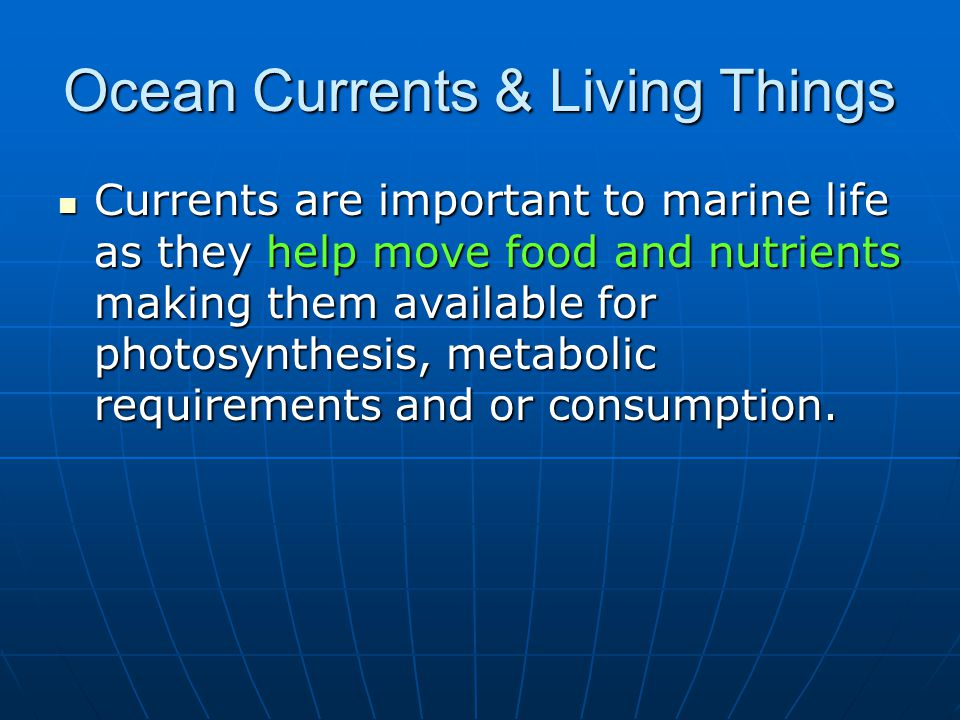 Ocean Currents & Living Things Currents are important to marine life as they help move food and nutrients making them available for photosynthesis, metabolic requirements and or consumption.