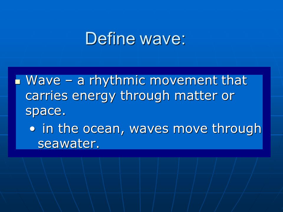 Define wave: Wave – a rhythmic movement that carries energy through matter or space.