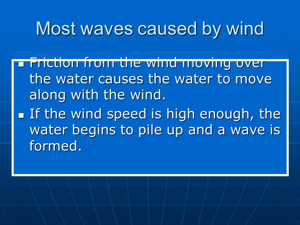 Most waves caused by wind Friction from the wind moving over the water causes the water to move along with the wind.