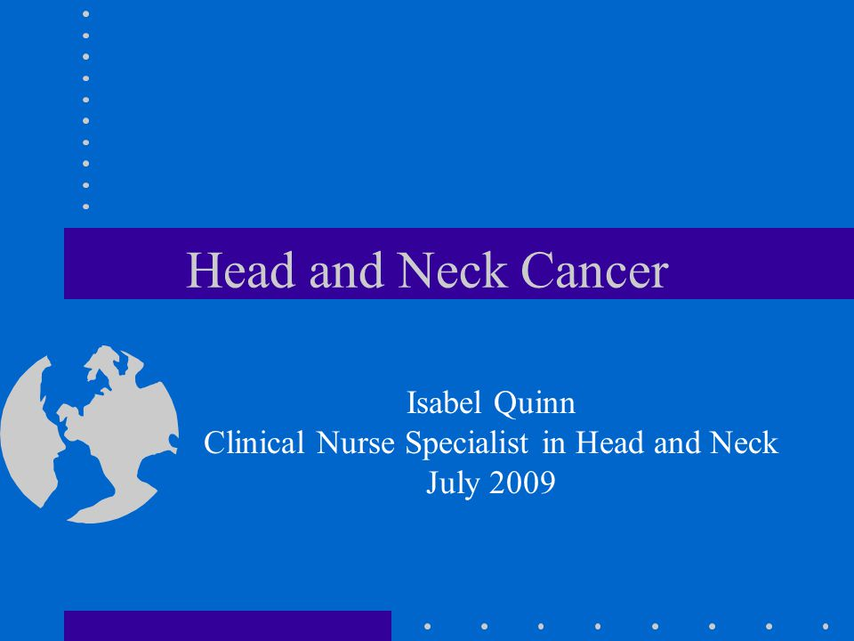 Head and Neck Cancer Isabel Quinn Clinical Nurse Specialist in Head and Neck July 2009