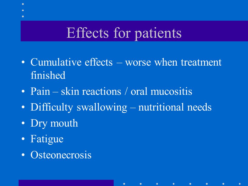 Effects for patients Cumulative effects – worse when treatment finished Pain – skin reactions / oral mucositis Difficulty swallowing – nutritional nee