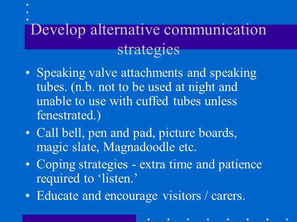 Develop alternative communication strategies Speaking valve attachments and speaking tubes. (n.b. not to be used at night and unable to use with cuffe