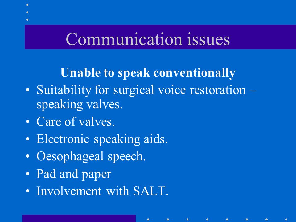 Communication issues Unable to speak conventionally Suitability for surgical voice restoration – speaking valves. Care of valves. Electronic speaking