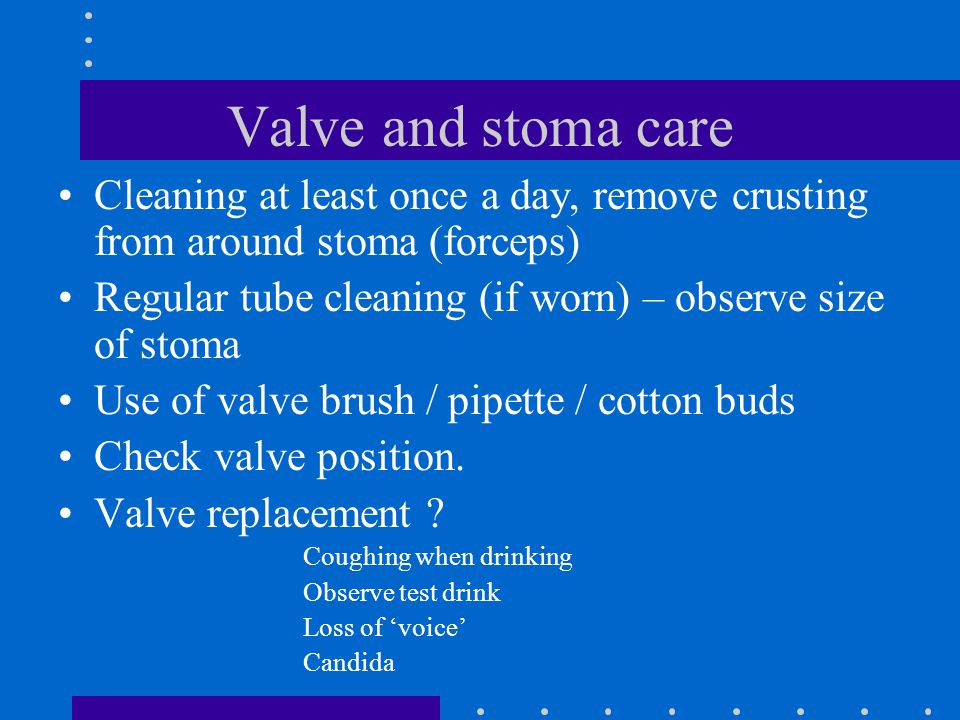 Valve and stoma care Cleaning at least once a day, remove crusting from around stoma (forceps) Regular tube cleaning (if worn) – observe size of stoma