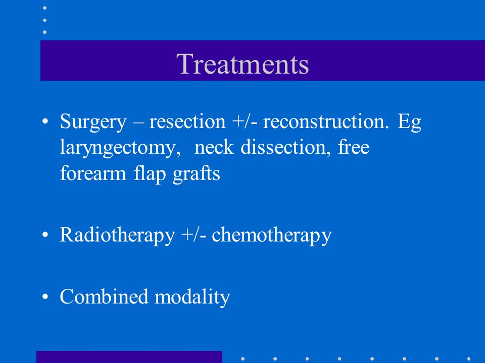 Treatments Surgery – resection +/- reconstruction. Eg laryngectomy, neck dissection, free forearm flap grafts Radiotherapy +/- chemotherapy Combined m