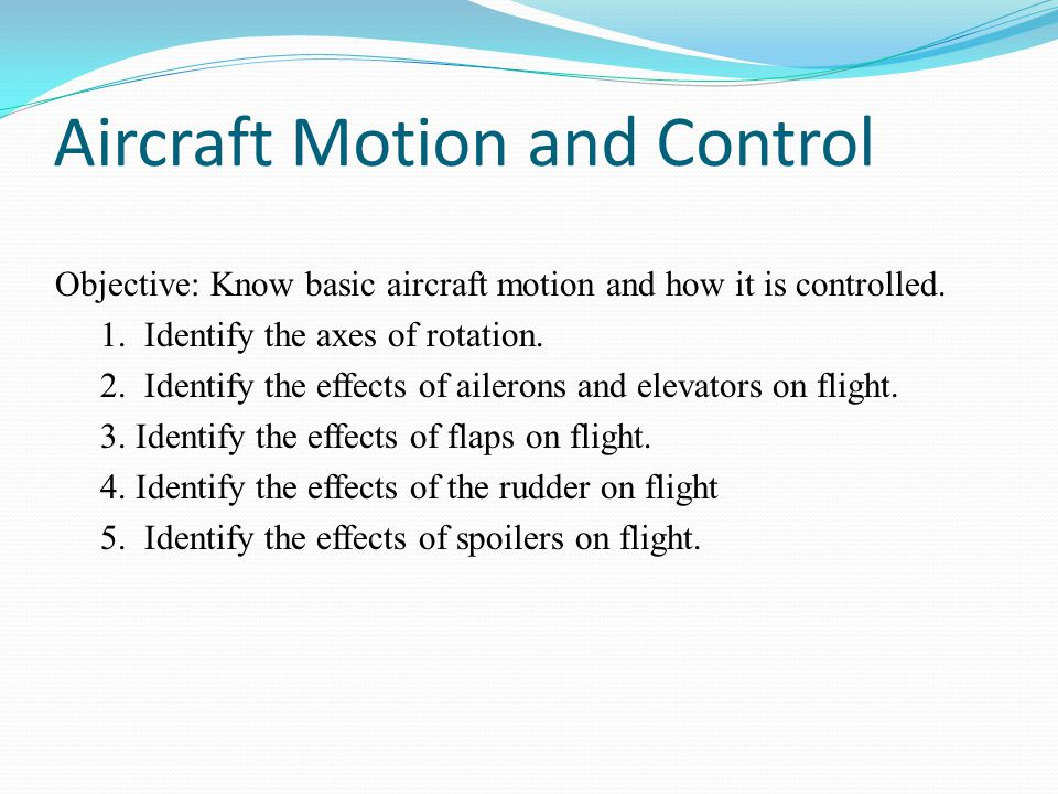 Aircraft Motion and Control Objective: Know basic aircraft motion and how it is controlled. 1. Identify the axes of rotation. 2. Identify the effects