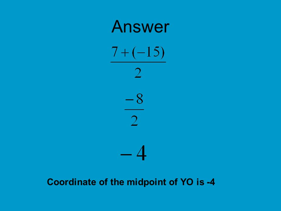 More Examples Find the coordinates of M, the midpoint of segment GH for G(8, -6) and H (-14, 12)