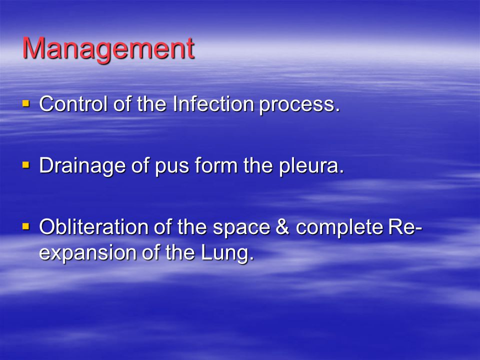 Management  Control of the Infection process.  Drainage of pus form the pleura.  Obliteration of the space & complete Re- expansion of the Lung.