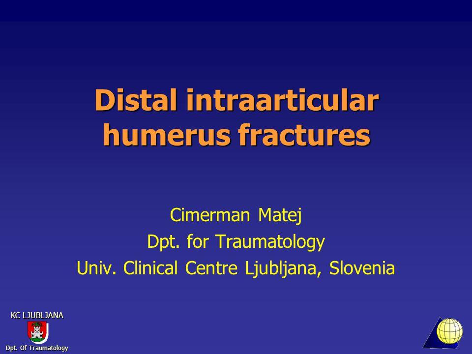 Dpt. Of Traumatology KC LJUBLJANA Distal intraarticular humerus fractures Cimerman Matej Dpt.
