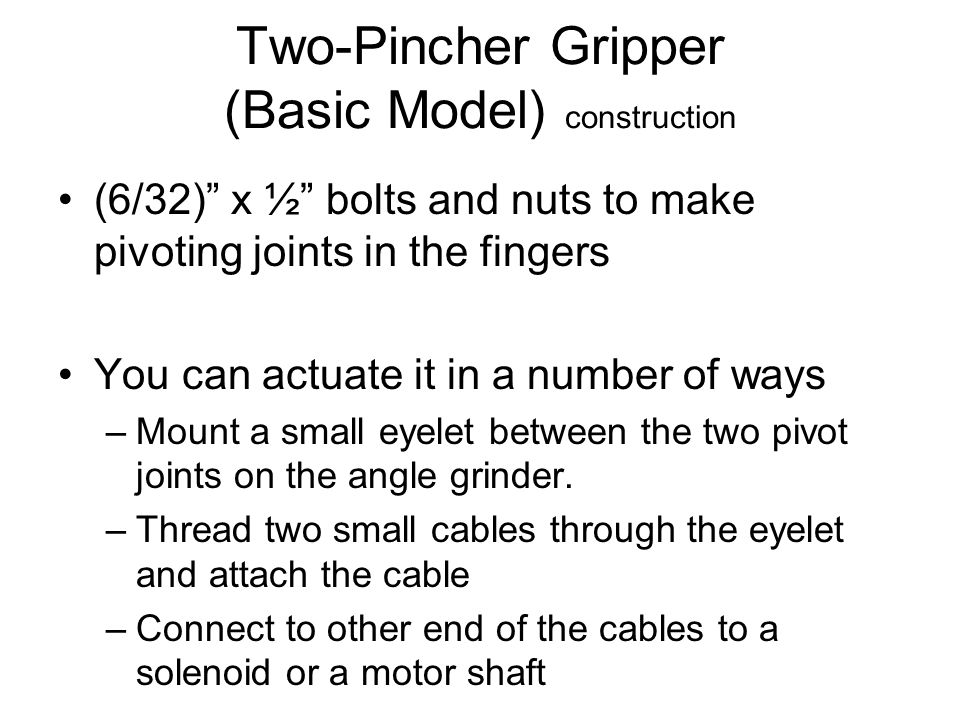 Two-Pincher Gripper (Basic Model) construction (6/32) x ½ bolts and nuts to make pivoting joints in the fingers You can actuate it in a number of ways –Mount a small eyelet between the two pivot joints on the angle grinder.
