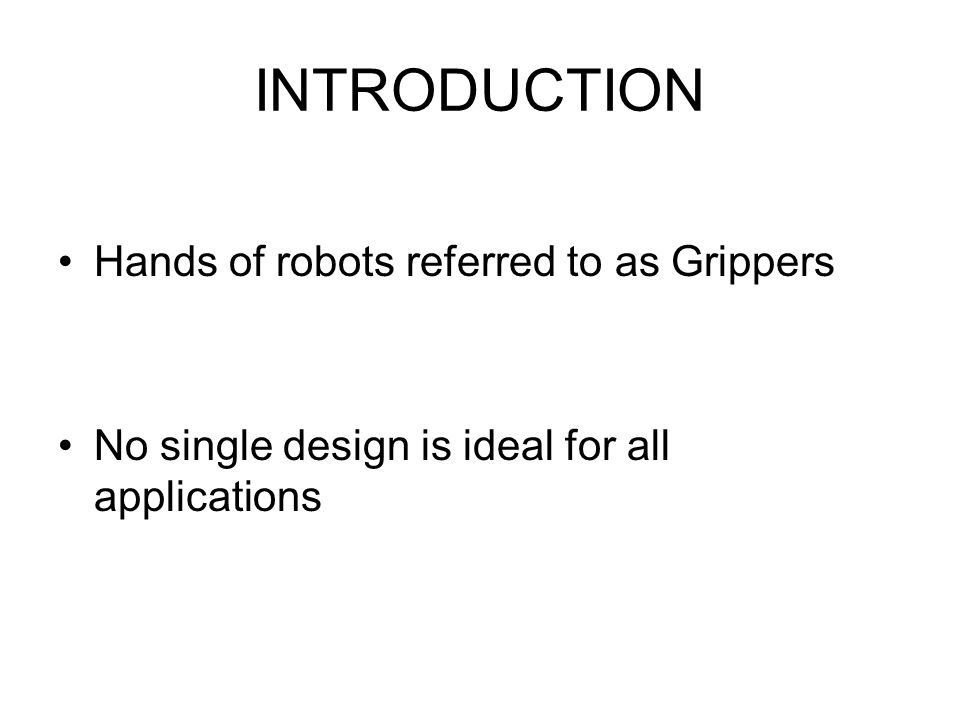 INTRODUCTION Hands of robots referred to as Grippers No single design is ideal for all applications