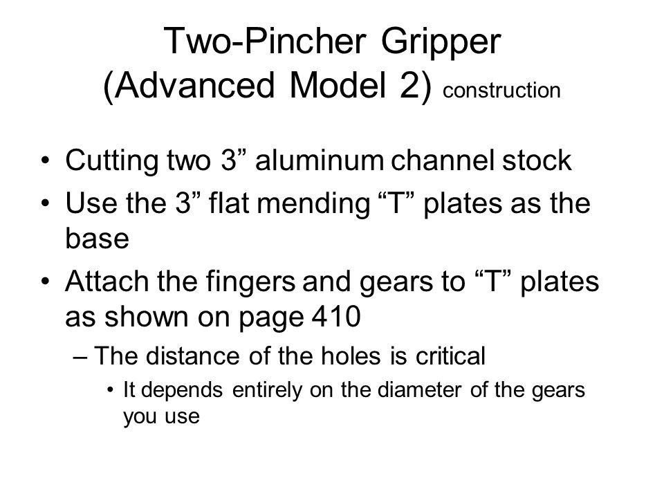 Two-Pincher Gripper (Advanced Model 2) construction Cutting two 3 aluminum channel stock Use the 3 flat mending T plates as the base Attach the fingers and gears to T plates as shown on page 410 –The distance of the holes is critical It depends entirely on the diameter of the gears you use