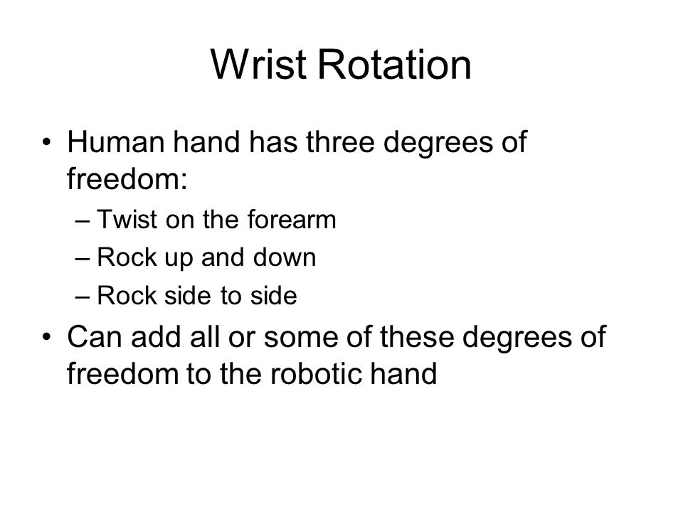 Wrist Rotation Human hand has three degrees of freedom: –Twist on the forearm –Rock up and down –Rock side to side Can add all or some of these degrees of freedom to the robotic hand