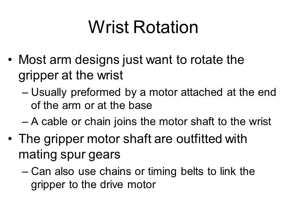 Wrist Rotation Most arm designs just want to rotate the gripper at the wrist –Usually preformed by a motor attached at the end of the arm or at the base –A cable or chain joins the motor shaft to the wrist The gripper motor shaft are outfitted with mating spur gears –Can also use chains or timing belts to link the gripper to the drive motor