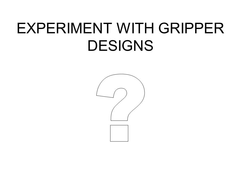 EXPERIMENT WITH GRIPPER DESIGNS