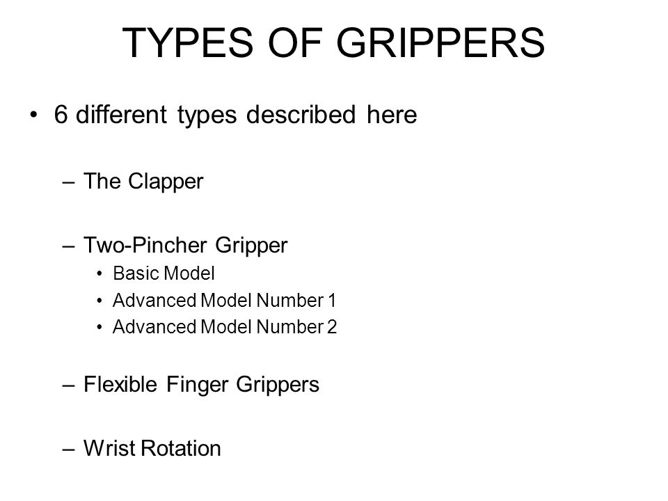 Flexible Finger Grippers Clapper and two-pincher grippers are not like human fingers They lack a compliant grip –The capacity to contour the grasp to match the object You can approximate the compliant grip by making articulated fingers for your robot At least one toy id available that uses this technique –Opposing thumb is not articulated, but you can make a thumb that moves in a compliant griper of your own design