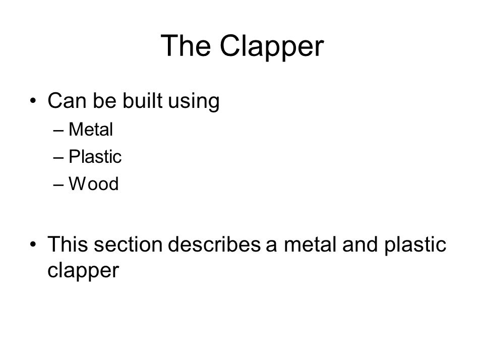 The Clapper Parts List 21.5 x 2.5 x (1/16) thick acrylic plastic sheet 21 x (3/8) corner angle bracket 11.5 x 1 brass aluminum hinge 1Small 6-vdc or 12-vdc spring-loaded solenoid 8½ x (6/32) stove bolts, nuts