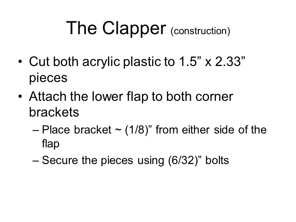 The Clapper (construction) Cut both acrylic plastic to 1.5 x 2.33 pieces Attach the lower flap to both corner brackets –Place bracket ~ (1/8) from either side of the flap –Secure the pieces using (6/32) bolts