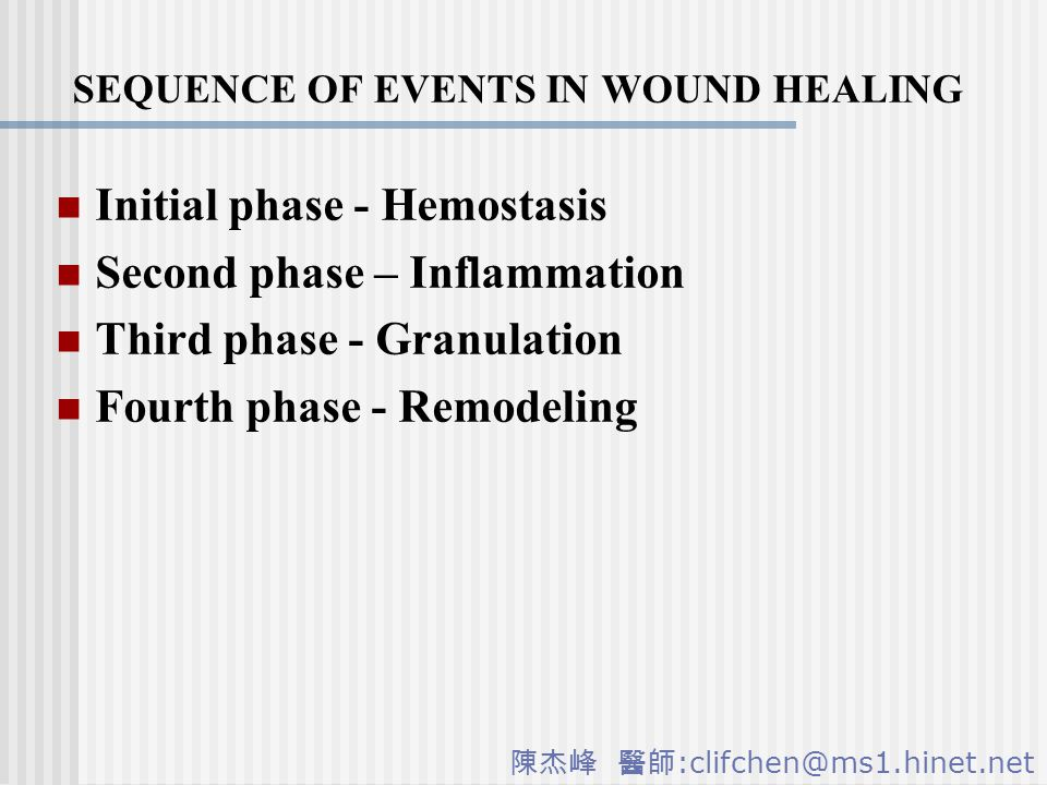 陳杰峰 醫師 :clifchen@ms1.hinet.net SEQUENCE OF EVENTS IN WOUND HEALING Initial phase - Hemostasis Second phase – Inflammation Third phase - Granulation Fourth phase - Remodeling