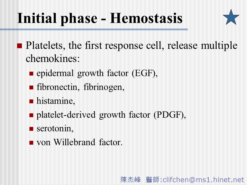 陳杰峰 醫師 :clifchen@ms1.hinet.net Initial phase - Hemostasis Platelets, the first response cell, release multiple chemokines: epidermal growth factor (EGF), fibronectin, fibrinogen, histamine, platelet-derived growth factor (PDGF), serotonin, von Willebrand factor.