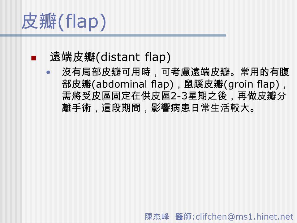陳杰峰 醫師 :clifchen@ms1.hinet.net 皮瓣 (flap) 遠端皮瓣 (distant flap) 沒有局部皮瓣可用時,可考慮遠端皮瓣。常用的有腹 部皮瓣 (abdominal flap) ,鼠蹊皮瓣 (groin flap) , 需將受皮區固定在供皮區 2-3 星期之後,再做皮瓣分 離手術,這段期間,影響病患日常生活較大。
