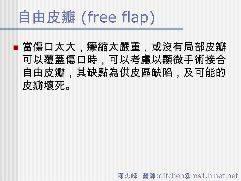陳杰峰 醫師 :clifchen@ms1.hinet.net 自由皮瓣 (free flap) 當傷口太大,癴縮太嚴重,或沒有局部皮瓣 可以覆蓋傷口時,可以考慮以顯微手術接合 自由皮瓣,其缺點為供皮區缺陷,及可能的 皮瓣壞死。