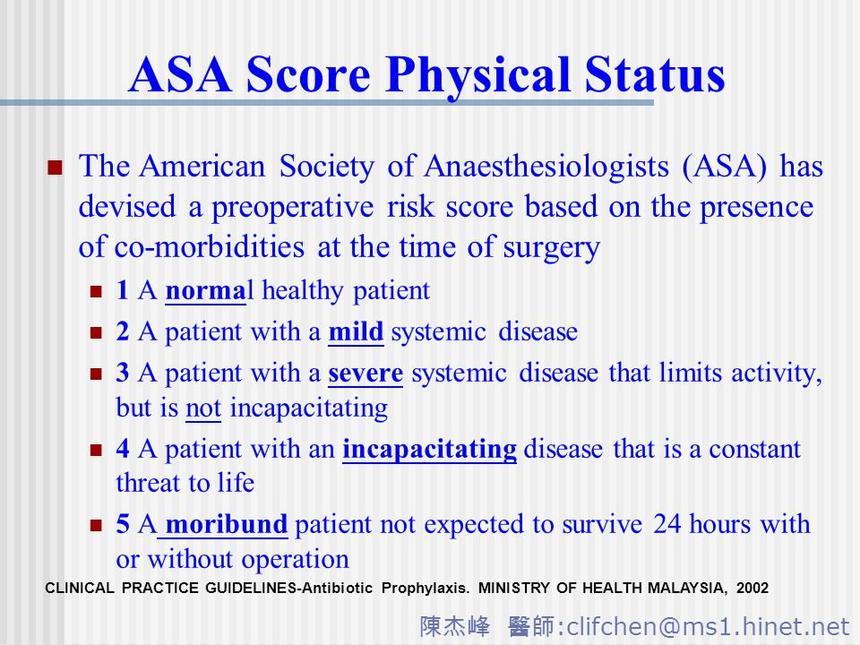 陳杰峰 醫師 :clifchen@ms1.hinet.net ASA Score Physical Status The American Society of Anaesthesiologists (ASA) has devised a preoperative risk score based on the presence of co-morbidities at the time of surgery 1 A normal healthy patient 2 A patient with a mild systemic disease 3 A patient with a severe systemic disease that limits activity, but is not incapacitating 4 A patient with an incapacitating disease that is a constant threat to life 5 A moribund patient not expected to survive 24 hours with or without operation CLINICAL PRACTICE GUIDELINES-Antibiotic Prophylaxis.
