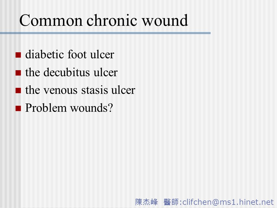陳杰峰 醫師 :clifchen@ms1.hinet.net Common chronic wound diabetic foot ulcer the decubitus ulcer the venous stasis ulcer Problem wounds