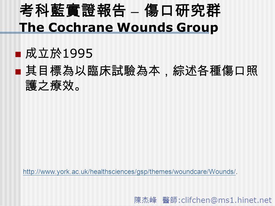 陳杰峰 醫師 :clifchen@ms1.hinet.net 考科藍實證報告 – 傷口研究群 The Cochrane Wounds Group 成立於 1995 其目標為以臨床試驗為本,綜述各種傷口照 護之療效。 http://www.york.ac.uk/healthsciences/gsp/themes/woundcare/Wounds/http://www.york.ac.uk/healthsciences/gsp/themes/woundcare/Wounds/.
