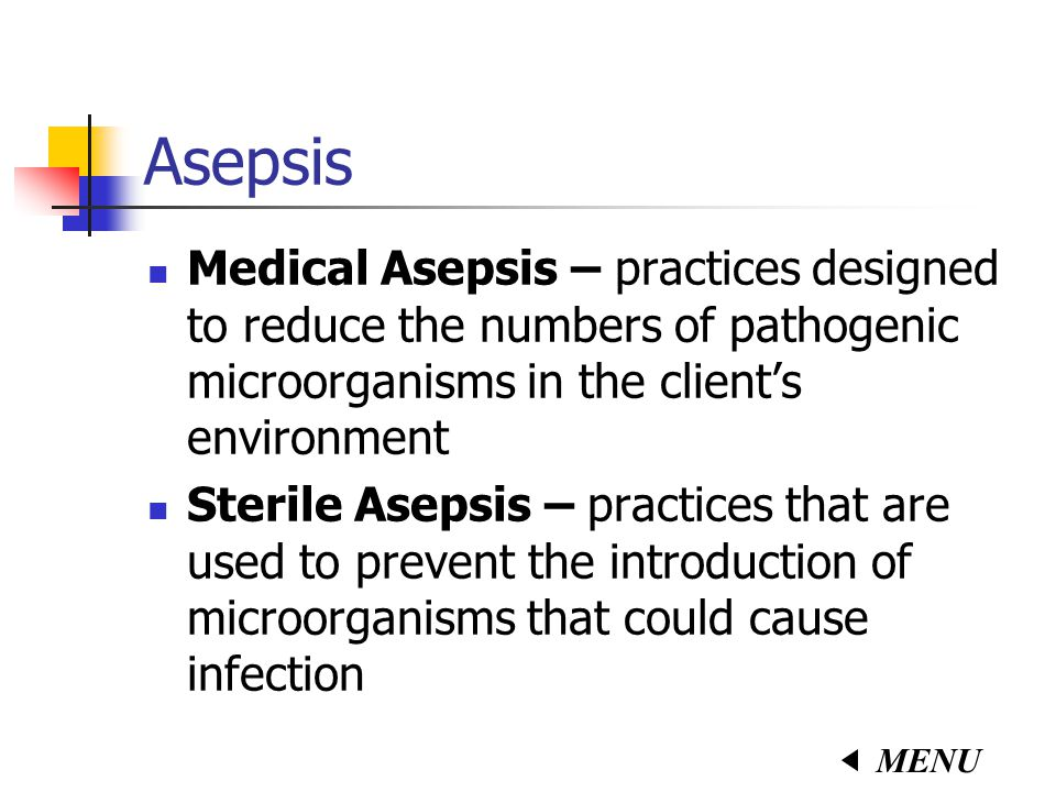 Asepsis Medical Asepsis – practices designed to reduce the numbers of pathogenic microorganisms in the client's environment Sterile Asepsis – practices that are used to prevent the introduction of microorganisms that could cause infection MENU