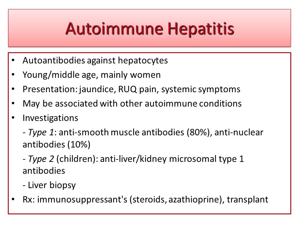 Autoimmune Hepatitis Autoantibodies against hepatocytes Young/middle age, mainly women Presentation: jaundice, RUQ pain, systemic symptoms May be asso