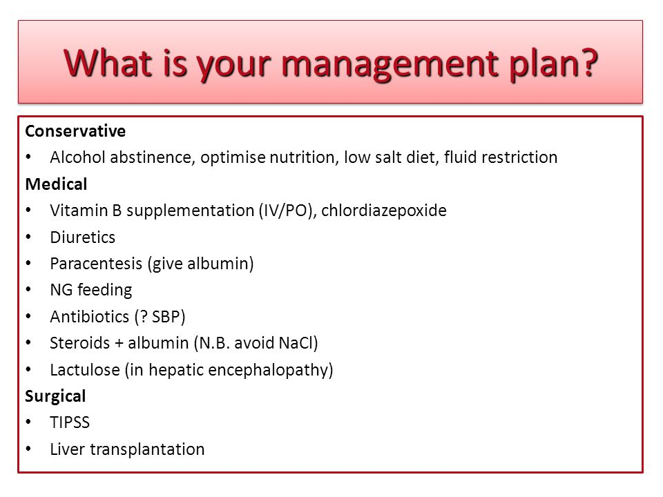 What is your management plan? Conservative Alcohol abstinence, optimise nutrition, low salt diet, fluid restriction Medical Vitamin B supplementation